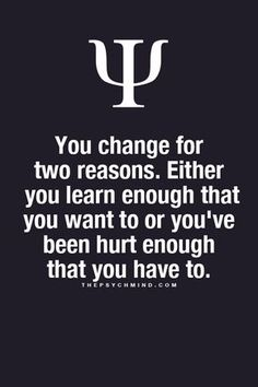 You change for two reasons. Either you learn enough that you want to or you've been hurt enough that you have to.