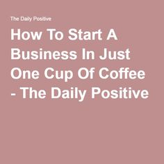 How To Start A Business In Just One Cup Of Coffee - The Daily Positive