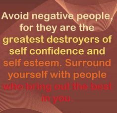 This is a true saying we have negative peolpe here in our senior complex. Be Aware they gossip, bring you down, and make the day lousy. Stay away if you can, and find a good friend.