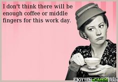 I don't think there will be  enough coffee or middle fingers for this work day.