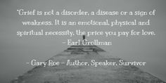 """""""Grief is not a disorder, a disease or a sign of weakness"""". - Earl Grollman"""