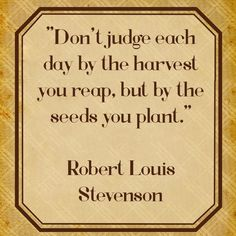 """""""Don't judge each day by the harvest you reap, but by the seeds you plant.""""    Robert Louis Stevenson    #quotes #qod #qotd #motivation #inspiration"""
