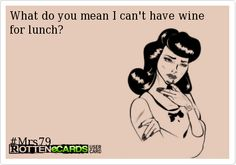 What do you mean I can't have wine for lunch? But it's Monday!