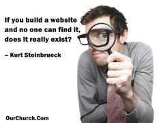 If you build a website and no one can find it, does it really exist? -Kurt Steinbrueck