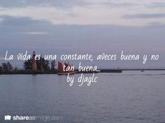 La vida es una constante, aveces buena y no tan buena... by djaglc