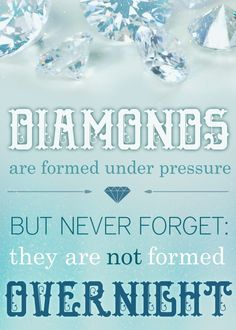 Diamonds are formed under pressure, but never forget they are not formed overnight