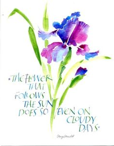 The flower that follows the sun does so even on cloudy days. Calligraphy by Lisa Engelbrecht.
