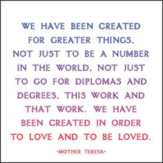 We have been created for greater things. Not just to be a number in the world. Not just to go for diplomas and degrees. This work and that work. We have been created in order to love and be loved!
