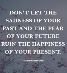 Don`t let the sadness of your past and the fear of your future ruin the happiness of your present.