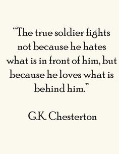 """The true soldier fights not because he hates what is in front of him, but because he loves what is behind him."" - Chesterton."