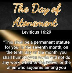 """The Day of Atonement / Yom Kippur ~ """" This shall be a permanent statute for you: in the seventh month, on the tenth day of the month, you shall humble your souls and not do any work, whether the native, or the alien who sojourns among you; Bible Scriptures, Bible Quotes, Atonement Quotes, Feasts Of The Lord, Bible Mapping, Knowledge And Wisdom, Bible Knowledge, Hebrew Words, Praise And Worship"""