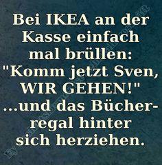 Bei IKEA an der Kasse einfach mal brüllen: ...