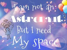 I M not an astronaut but I need my space ✌