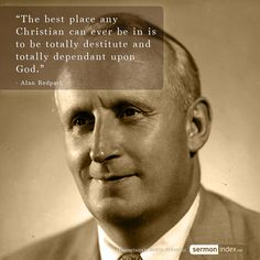 """""""The best place any Christian can ever be in is to be totally destitute and totally dependent upon God."""" - Alan Repdath"""