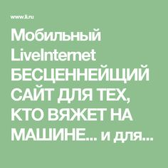 Мобильный LiveInternet БЕСЦЕННЕЙЩИЙ САЙТ ДЛЯ ТЕХ, КТО ВЯЖЕТ НА МАШИНЕ... и для…