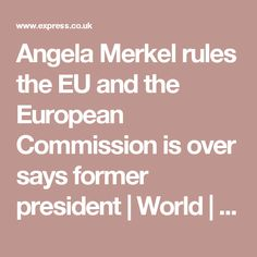 Angela Merkel rules the EU and the European Commission is over says former president | World | News | Daily Express