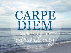 Carpe Diem. Make your life EXTRAORDINARY. - Robin Williams in Dead Poets Society