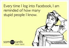 Every time I Iog into Facebook, I am reminded of how many stupid people I know.