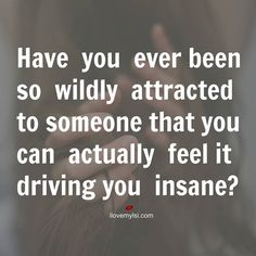 Have you ever been so wildly attracted to someone that you can actually feel it driving you insane?