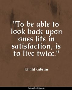"""To be able to look back upon ones life in satisfaction, is to live twice."" - Khalil Gibran"