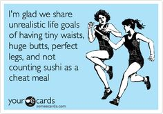 I'm glad we share unrealistic life goals of having tiny waists, huge butts, perfect legs, and not counting sushi as a cheat meal