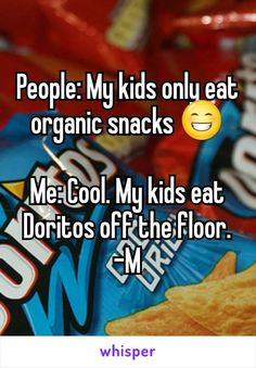 People: My kids only eat organic snacks Me: Cool. My kids eat Doritos off the floor. -M