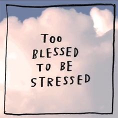 """Too blessed to be stressed."""