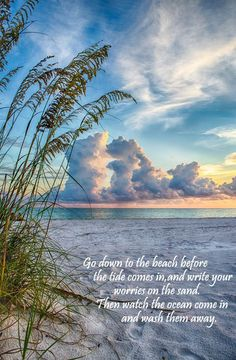 Go down to the beach before the tide comes in and write your worries on the sand. Then watch the ocean come in and wash them away.
