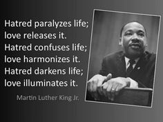 Hatred paralyzes life, love releases it. Hatred confuses life, love harmonizes it. Hatred darkens life, love illuminates it - Martin Luther King jr Martin Luther Jr, Martin Luther King Quotes, Great Quotes, Quotes To Live By, Inspirational Quotes, Motivational, Super Quotes, Awesome Quotes, Classic Quotes