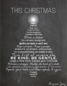 This Christmas free printable. This Christmas mend a quarrel. Seek out a forgotten friend. Dismiss suspicion and replace it with trust. Write a letter. Give a soft answer. Encourage youth. Manifest your loyalty in word and deed. Keep a promise. Forgo a grudge. Forgive an enemy. Apologize. Try to understand. Examine your demands on others. Think first of someone else. Be kind. Be gentle. Laugh a little more. Express your gratitude. Welcome a stranger. Gladden the heart of a child. Take…
