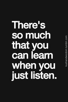 there's so much that you can learn when you just listen