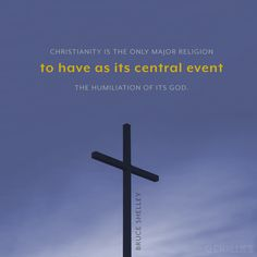 """Christianity is the only major religion to have as its central event the humiliation of its God."" (Bruce Shelley)"