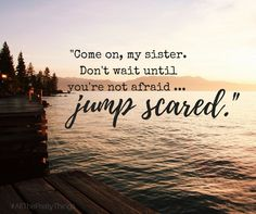 """""""...don't wait until you're not afraid...jump scared"""" #AllThePrettyThings"""