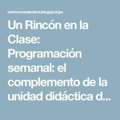Un Rincón en la Clase: Programación semanal: el complemento de la unidad didáctica diaria