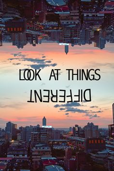 Look at things different...