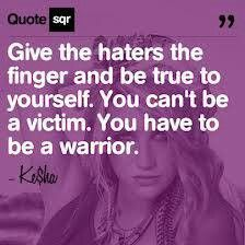 Ke$ha Quote- Give the haters the finger and be true to yourself. you can't be a victim. you have to be a warrior. #Kesha #Quote #Quotes