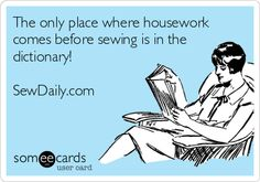 The only place where housework comes before sewing is in the dictionary!