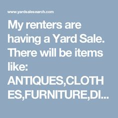My renters are having a Yard Sale. There will be items like: ANTIQUES,CLOTHES,FURNITURE,DISHES,TOYS,TVS,EXERCISE EQUIPMENT,YARD ITEMS,CARS,RVS,BOATS,TOOLS,APPLIANCES,JEWELRY,OLD RECORD ALBUMS,COINS,ET