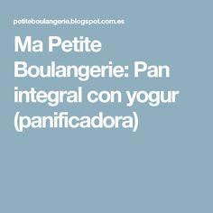 Ma Petite Boulangerie: Pan integral con yogur (panificadora)