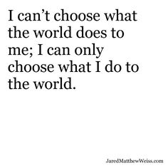 I can't choose what the world does to me; I can only choose what I do to the world.