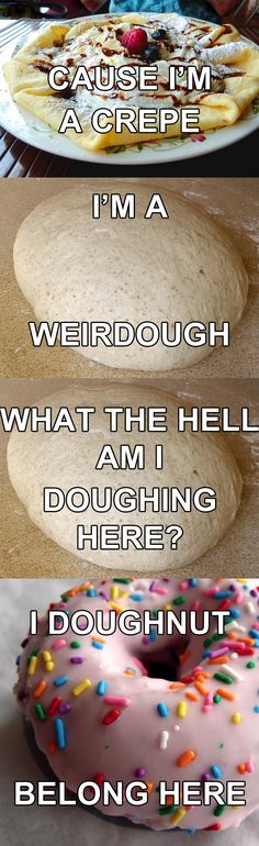 i'm a crepe. i'm a weirdough. what the hell am i doughing here? i doughnut belong here. love the music puns.