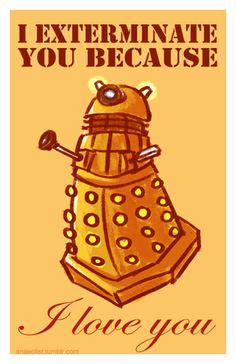 """Dalek valentine by ~Anaeolist on deviantART<< In Dalek they don't say """"I  love you"""", they say """"EXTERMINATE!"""" and I think that's beautiful.."""