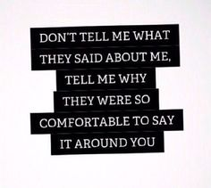 Don't tell me what they said about me. Tell me why they were so comfortable to say it around you.