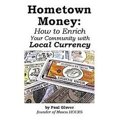 Hometown money: How to enrich your community with local currency (Unknown Binding)  http://www.amazon.com/dp/0962291137/?tag=trafficwebcli-20  0962291137