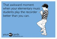 That awkward moment when your elementary music students play the recorder better than you can.
