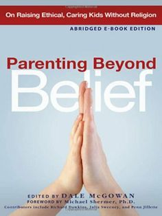 Parenting Beyond Belief: On Raising Ethical, Caring Kids Without Religion by Dale McGowan. Celebrates the freedom that comes with raising kids without formal indoctrination and advises parents on the most effective way to raise freethinking children.
