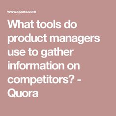 What tools do product managers use to gather information on competitors? - Quora