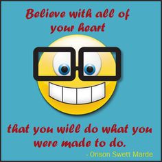 Believe with all of your heart that you will do what you were made to do.  -Orison Swett Marden