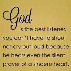 God is the Best Listener, You don't have to Shout nor Cry Out Loud because he Hears even the Silent Prayer of a Sincere Heart. *Please foster, Spay, Neuter & Adopt from shelter/rescue Great Quotes, Quotes To Live By, Inspirational Quotes, Awesome Quotes, Clever Quotes, Motivational Messages, Uplifting Quotes, Religious Quotes, Spiritual Quotes