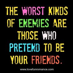 The worst kinds of enemies are who pretend - Love, Fun and Romance